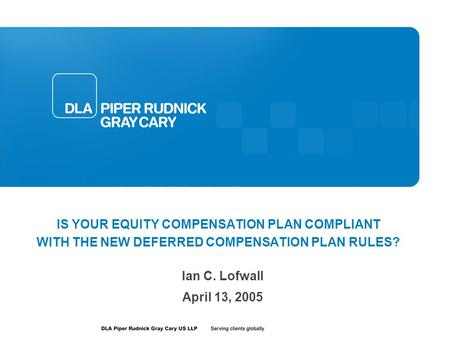 IS YOUR EQUITY COMPENSATION PLAN COMPLIANT WITH THE NEW DEFERRED COMPENSATION PLAN RULES? Ian C. Lofwall April 13, 2005.