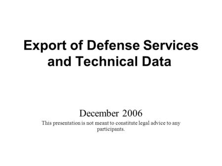 Export of Defense Services and Technical Data December 2006 This presentation is not meant to constitute legal advice to any participants.