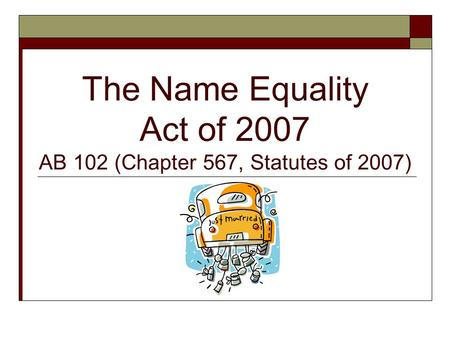 The Name Equality Act of 2007 AB 102 (Chapter 567, Statutes of 2007)