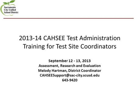 2013-14 CAHSEE Test Administration Training for Test Site Coordinators September 12 - 13, 2013 Assessment, Research and Evaluation Melody Hartman, District.
