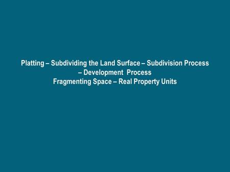 Platting – Subdividing the Land Surface – Subdivision Process – Development Process Fragmenting Space – Real Property Units.