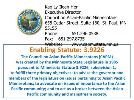 Enabling Statute: 3.9226 The Council on Asian-Pacific Minnesotans (CAPM) was created by the Minnesota State Legislature in 1985 pursuant to Minnesota Statute.