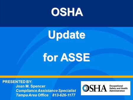 OSHAUpdate for ASSE PRESENTED BY: Joan M. Spencer Compliance Assistance Specialist Tampa Area Office 813-626-1177.