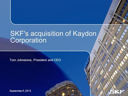 SKF's acquisition of Kaydon Corporation Tom Johnstone, President and CEO September 5, 2013.