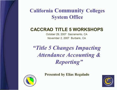 "California Community Colleges System Office CACCRAO TITLE 5 WORKSHOPS October 29, 2007 Sacramento, CA November 2, 2007 Burbank, CA ""Title 5 Changes Impacting."