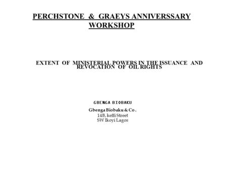 PERCHSTONE & GRAEYS ANNIVERSSARY WORKSHOP EXTENT OF MINISTERIAL POWERS IN THE ISSUANCE AND REVOCATION OF OIL RIGHTS GBENGA BIOBAKU Gbenga Biobaku & Co.