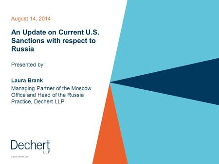 © 2014 Dechert LLP August 14, 2014 An Update on Current U.S. Sanctions with respect to Russia Presented by: Laura Brank Managing Partner of the Moscow.
