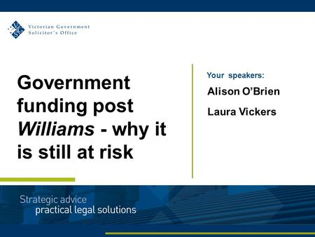 Your speakers: Alison O'Brien Laura Vickers Government funding post Williams - why it is still at risk.