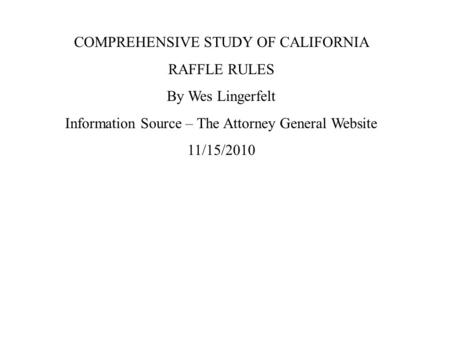 COMPREHENSIVE STUDY OF CALIFORNIA RAFFLE RULES By Wes Lingerfelt Information Source – The Attorney General Website 11/15/2010.