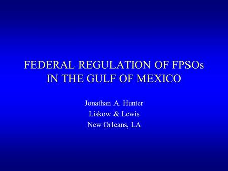 FEDERAL REGULATION OF FPSOs IN THE GULF OF MEXICO Jonathan A. Hunter Liskow & Lewis New Orleans, LA.