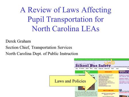 A Review of Laws Affecting Pupil Transportation for North Carolina LEAs Derek Graham Section Chief, Transportation Services North Carolina Dept. of Public.