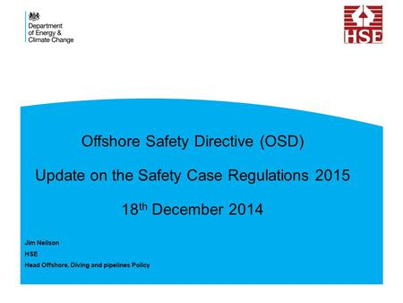 Offshore Safety Directive (OSD) Update on the Safety Case Regulations 2015 18 th December 2014 Jim Neilson HSE Head Offshore, Diving and pipelines Policy.