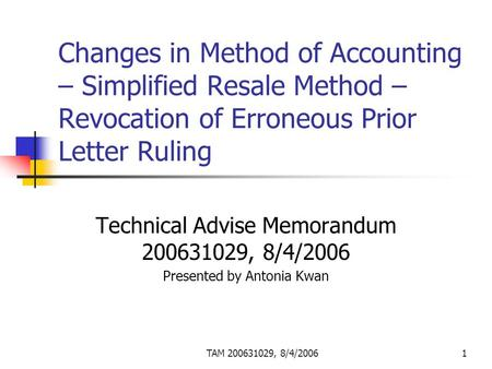TAM 200631029, 8/4/20061 Changes in Method of Accounting – Simplified Resale Method – Revocation of Erroneous Prior Letter Ruling Technical Advise Memorandum.