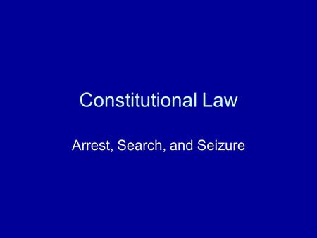 Constitutional Law Arrest, Search, and Seizure. Questions of arrest, search, and seizures generally fall into one of four categories: –Arrest with a warrant.