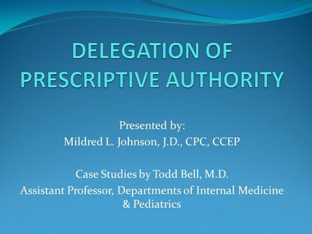 Presented by: Mildred L. Johnson, J.D., CPC, CCEP Case Studies by Todd Bell, M.D. Assistant Professor, Departments of Internal Medicine & Pediatrics.