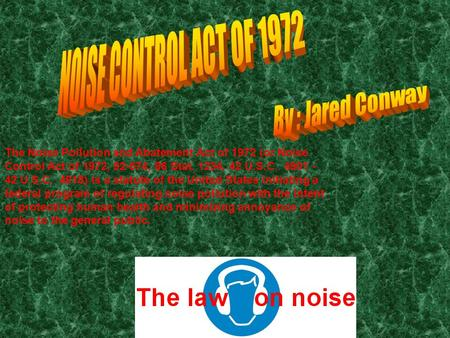 The Noise Pollution and Abatement Act of 1972 (or Noise Control Act of 1972, 92-574, 86 Stat. 1234, 42 U.S.C. 4901 - 42 U.S.C. 4918) is a statute of the.
