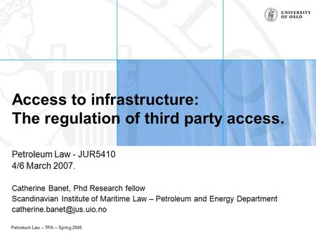 Petroleum Law – TPA – Spring 2008 Access to infrastructure: The regulation of third party access. Petroleum Law - JUR5410 4/6 March 2007. Catherine Banet,