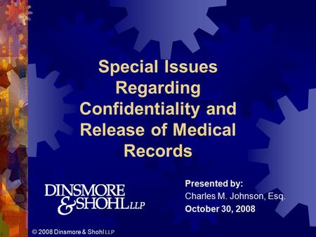 © 2008 Dinsmore & Shohl LLP Presented by: Charles M. Johnson, Esq. October 30, 2008 Special Issues Regarding Confidentiality and Release of Medical Records.