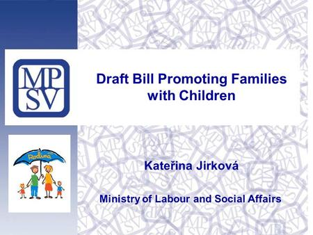 Draft Bill Promoting Families with Children Kateřina Jirková Ministry of Labour and Social Affairs.