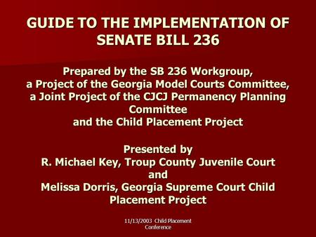 11/13/2003 Child Placement Conference GUIDE TO THE IMPLEMENTATION OF SENATE BILL 236 Prepared by the SB 236 Workgroup, a Project of the Georgia Model Courts.