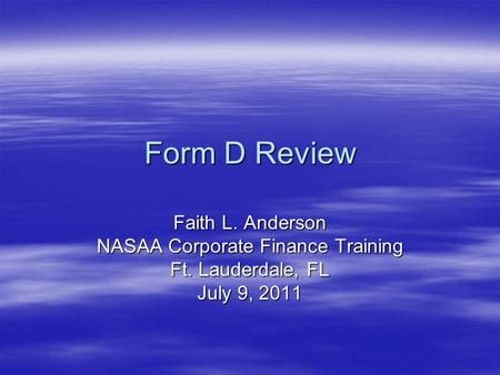 Form D Review Faith L. Anderson NASAA Corporate Finance Training Ft. Lauderdale, FL July 9, 2011.