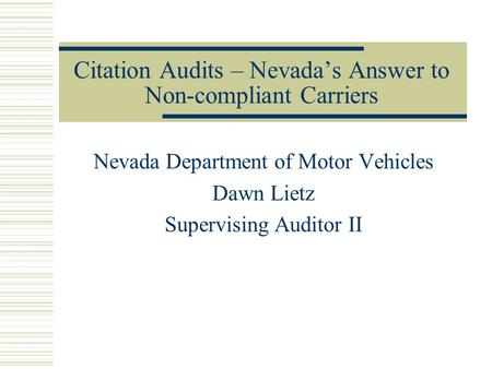 Citation Audits – Nevada's Answer to Non-compliant Carriers Nevada Department of Motor Vehicles Dawn Lietz Supervising Auditor II.