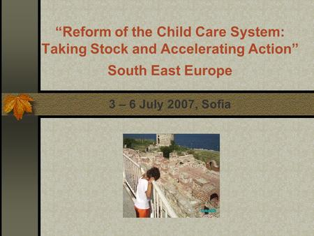 """Reform of the Child Care System: Taking Stock and Accelerating Action"" South East Europe 3 – 6 July 2007, Sofia."