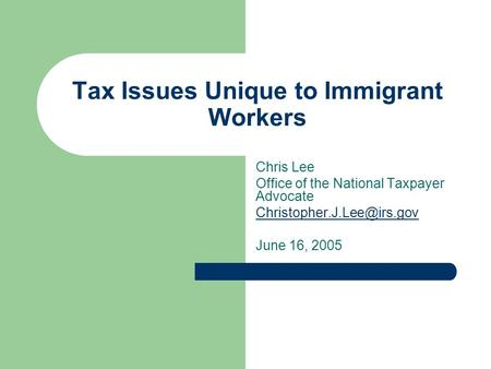 Tax Issues Unique to Immigrant Workers Chris Lee Office of the National Taxpayer Advocate June 16, 2005.
