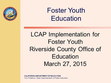 CALIFORNIA DEPARTMENT OF EDUCATION Tom Torlakson, State Superintendent of Public Instruction LCAP Implementation for Foster Youth Riverside County Office.