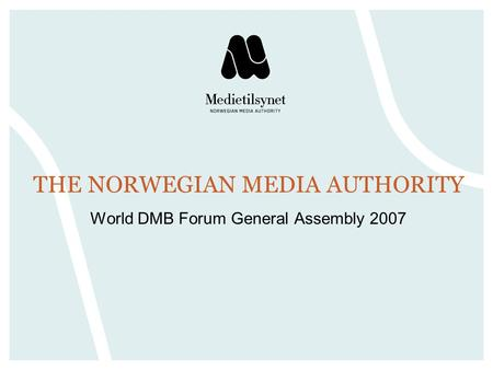THE NORWEGIAN MEDIA AUTHORITY World DMB Forum General Assembly 2007.