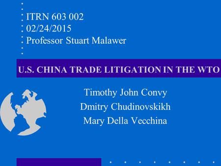 U.S. CHINA TRADE LITIGATION IN THE WTO Timothy John Convy Dmitry Chudinovskikh Mary Della Vecchina ITRN 603 002 02/24/2015 Professor Stuart Malawer.