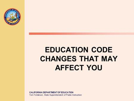 CALIFORNIA DEPARTMENT OF EDUCATION Tom Torlakson, State Superintendent of Public Instruction EDUCATION CODE CHANGES THAT MAY AFFECT YOU.