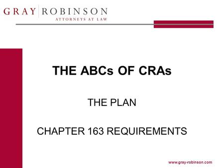 Www.gray-robinson.com THE ABCs OF CRAs THE PLAN CHAPTER 163 REQUIREMENTS.