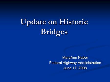 Update on Historic Bridges MaryAnn Naber Federal Highway Administration June 17, 2008.