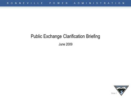 Slide 1 B O N N E V I L L E P O W E R A D M I N I S T R A T I O N Public Exchange Clarification Briefing June 2009.