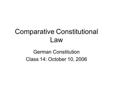 Comparative Constitutional Law German Constitution Class 14: October 10, 2006.