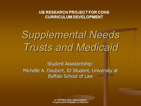 © 2006-2007 CDHS College Relations Group/Research Foundation of SUNY/BSC Supplemental Needs Trusts and Medicaid Student Assistantship: Michelle A. Daubert,