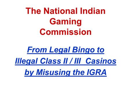 The National Indian Gaming Commission From Legal Bingo to Illegal Class II / III Casinos by Misusing the IGRA.