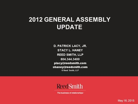 May 16, 2015 2012 GENERAL ASSEMBLY UPDATE D. PATRICK LACY, JR. STACY L. HANEY REED SMITH, LLP 804.344.3400  © Reed.