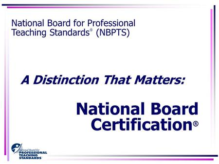 A Distinction That Matters: National Board Certification ® National Board for Professional Teaching Standards ® (NBPTS)