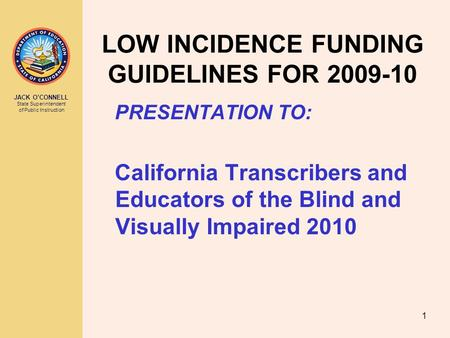 JACK O'CONNELL State Superintendent of Public Instruction 1 LOW INCIDENCE FUNDING GUIDELINES FOR 2009-10 PRESENTATION TO: California Transcribers and Educators.
