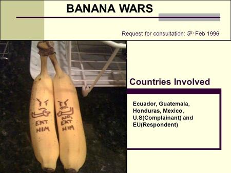 BANANA WARS Countries Involved Ecuador, Guatemala, Honduras, Mexico, U.S(Complainant) and EU(Respondent) Request for consultation: 5 th Feb 1996.