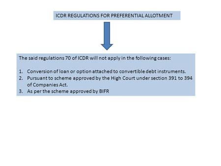 ICDR REGULATIONS FOR PREFERENTIAL ALLOTMENT The said regulations 70 of ICDR will not apply in the following cases: 1.Conversion of loan or option attached.