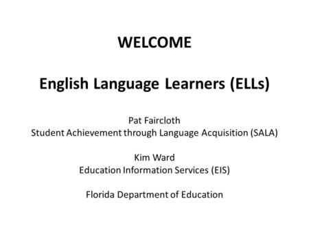 WELCOME English Language Learners (ELLs) Pat Faircloth Student Achievement through Language Acquisition (SALA) Kim Ward Education Information Services.
