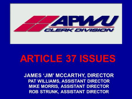 ARTICLE 37 ISSUES JAMES 'JIM' MCCARTHY, DIRECTOR PAT WILLIAMS, ASSISTANT DIRECTOR MIKE MORRIS, ASSISTANT DIRECTOR ROB STRUNK, ASSISTANT DIRECTOR.