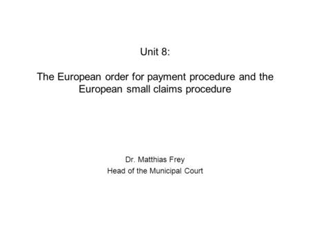 Unit 8: The European order for payment procedure and the European small claims procedure Dr. Matthias Frey Head of the Municipal Court.
