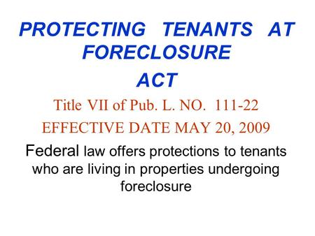 PROTECTING TENANTS AT FORECLOSURE ACT Title VII of Pub. L. NO. 111-22 EFFECTIVE DATE MAY 20, 2009 Federal law offers protections to tenants who are living.