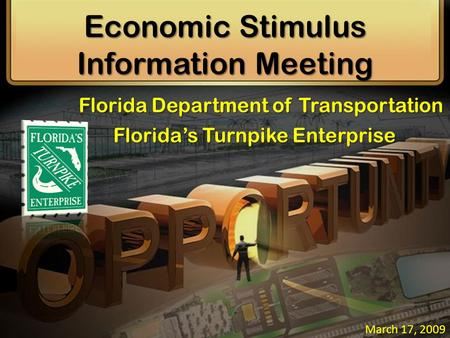 Economic Stimulus Information Meeting March 17, 2009 Florida Department of Transportation Florida's Turnpike Enterprise.