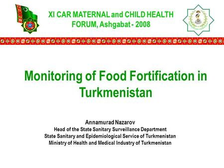 XI CAR MATERNAL and CHILD HEALTH FORUM, Ashgabat - 2008 Monitoring of Food Fortification in Turkmenistan Annamurad Nazarov Head of the State Sanitary Surveillance.