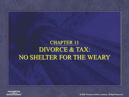© 2006 Thomson Delmar Learning. All Right Reserved. CHAPTER 11 DIVORCE & TAX: NO SHELTER FOR THE WEARY.